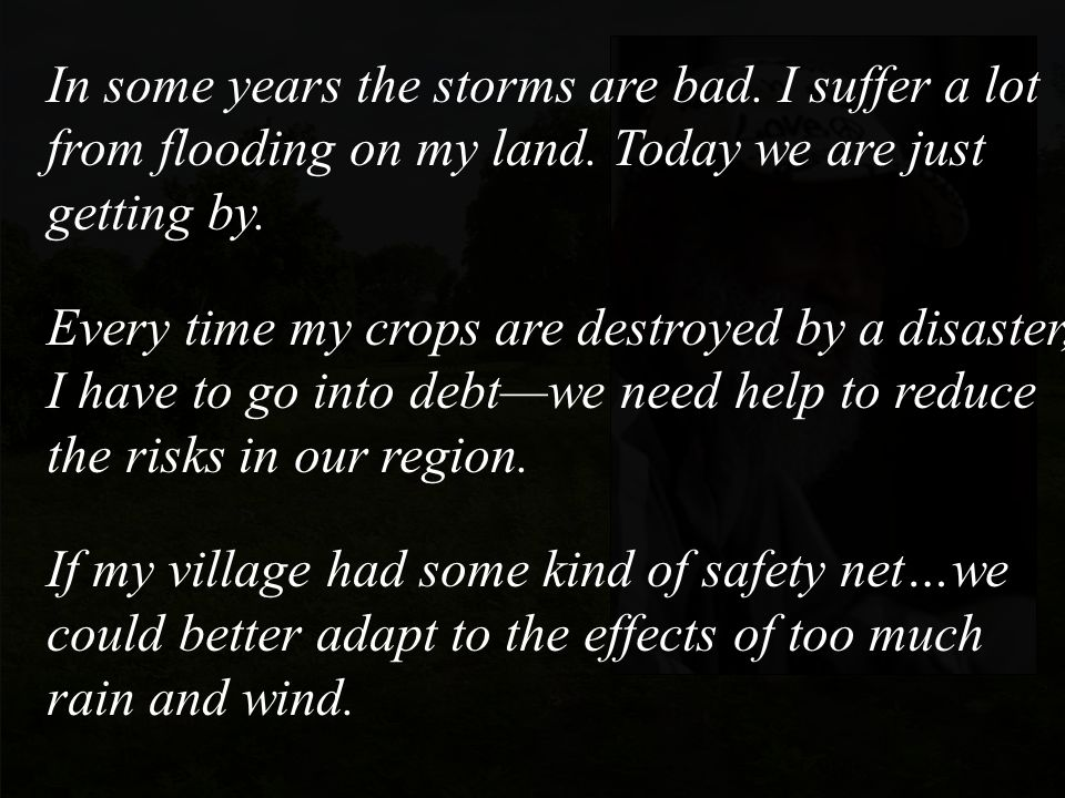 In some years the storms are bad. I suffer a lot from flooding on my land.