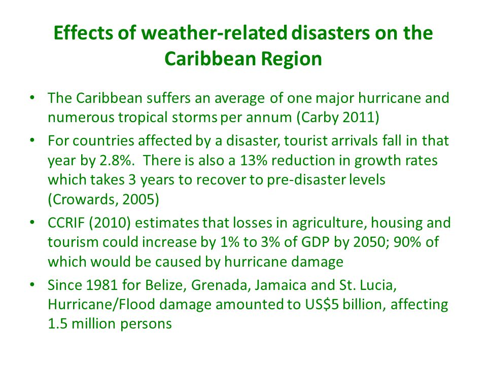 Effects of weather-related disasters on the Caribbean Region The Caribbean suffers an average of one major hurricane and numerous tropical storms per annum (Carby 2011) For countries affected by a disaster, tourist arrivals fall in that year by 2.8%.