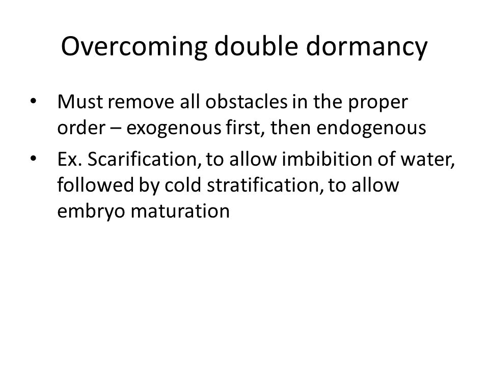 Overcoming double dormancy Must remove all obstacles in the proper order – exogenous first, then endogenous Ex. Scarification, to allow imbibition of
