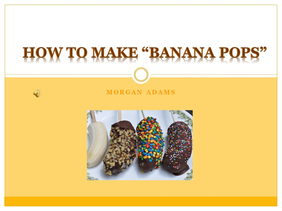 Table of Contents  Kids in all of us  Bananas  Chocolate  Popsicles  Summary  Works Cited