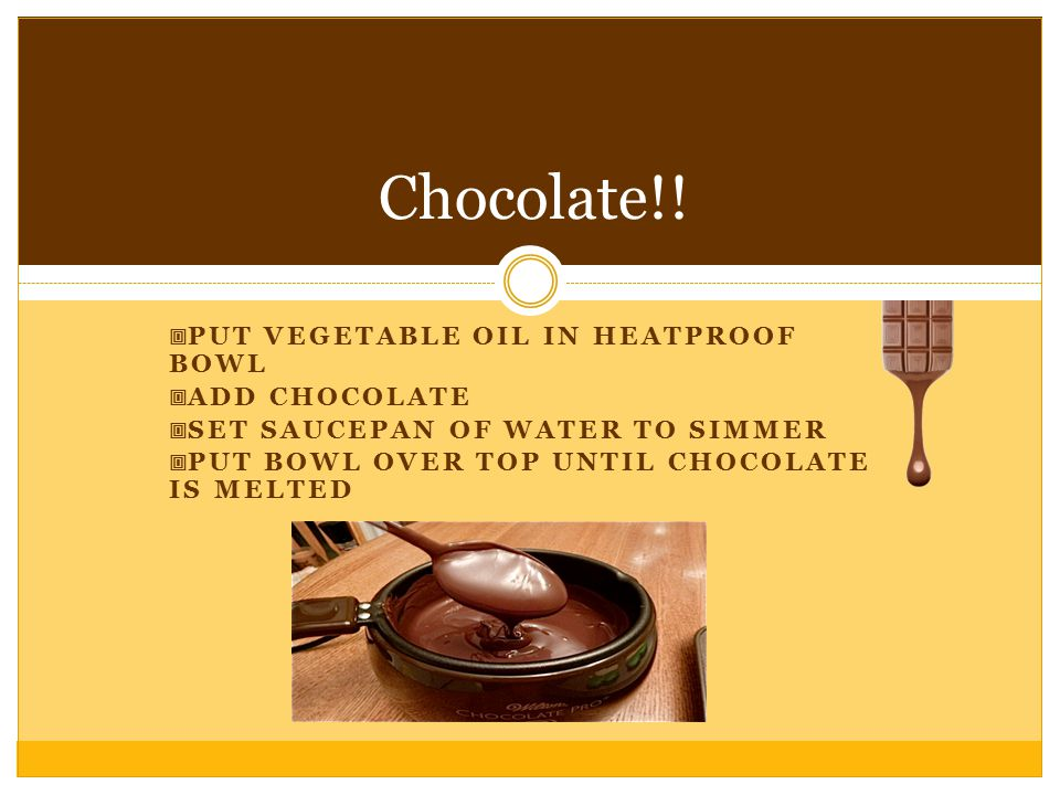  PUT VEGETABLE OIL IN HEATPROOF BOWL  ADD CHOCOLATE  SET SAUCEPAN OF WATER TO SIMMER  PUT BOWL OVER TOP UNTIL CHOCOLATE IS MELTED Chocolate!!