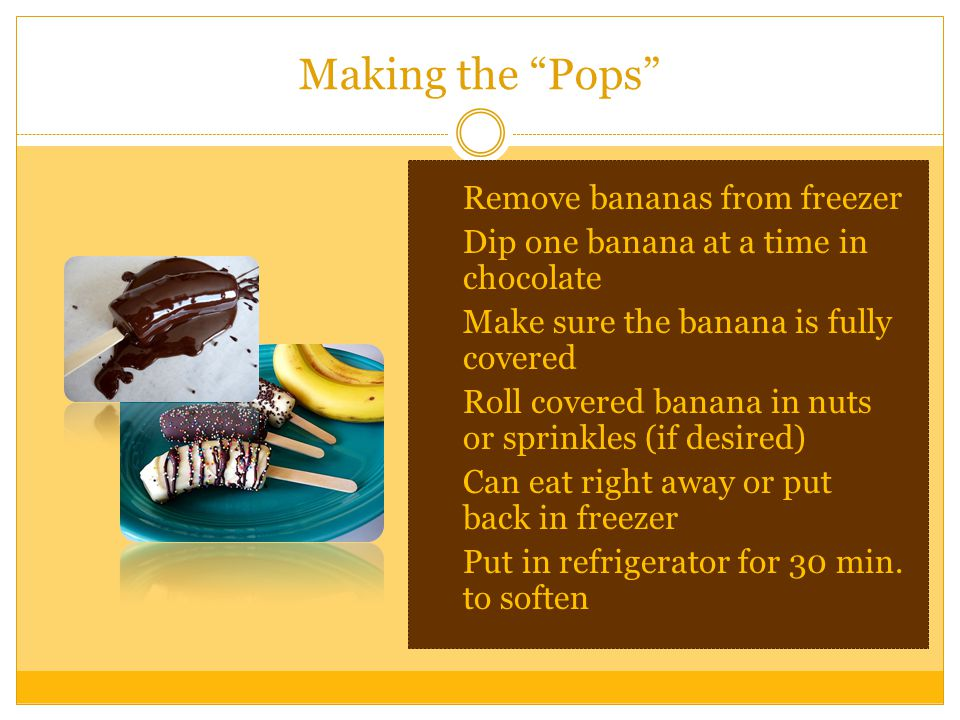 Making the Pops  Remove bananas from freezer  Dip one banana at a time in chocolate  Make sure the banana is fully covered  Roll covered banana in nuts or sprinkles (if desired)  Can eat right away or put back in freezer  Put in refrigerator for 30 min.