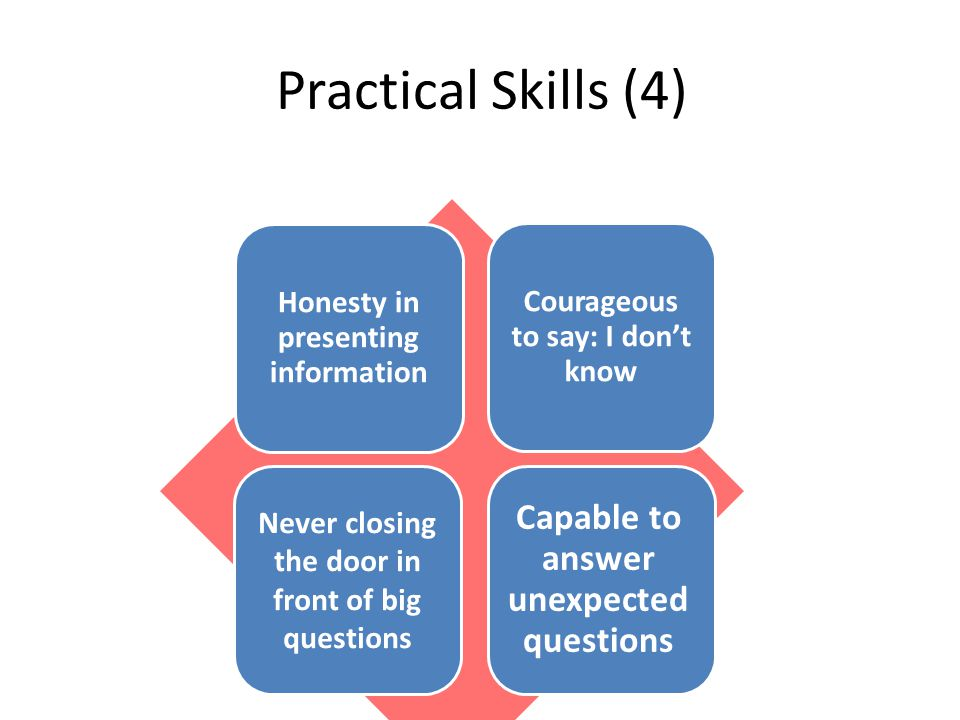 Practical Skills (4) Honesty in presenting information Courageous to say: I don't know Capable to answer unexpected questions Never closing the door in front of big questionsNever closing the door in front of big questions Never closing the door in front of big questions
