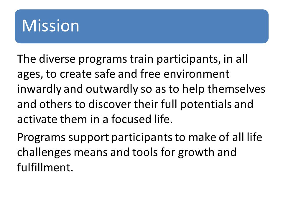 Mission The diverse programs train participants, in all ages, to create safe and free environment inwardly and outwardly so as to help themselves and others to discover their full potentials and activate them in a focused life.