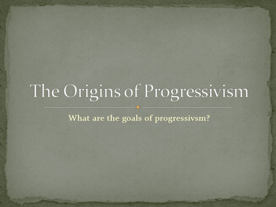 What are the goals of progressivsm?