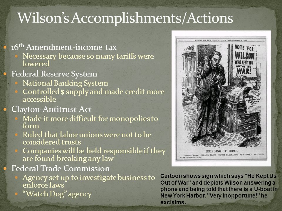 16 th Amendment-income tax Necessary because so many tariffs were lowered Federal Reserve System National Banking System Controlled $ supply and made credit more accessible Clayton-Antitrust Act Made it more difficult for monopolies to form Ruled that labor unions were not to be considered trusts Companies will be held responsible if they are found breaking any law Federal Trade Commission Agency set up to investigate business to enforce laws Watch Dog agency Cartoon shows sign which says He Kept Us Out of War and depicts Wilson answering a phone and being told that there is a U-boat in New York Harbor.