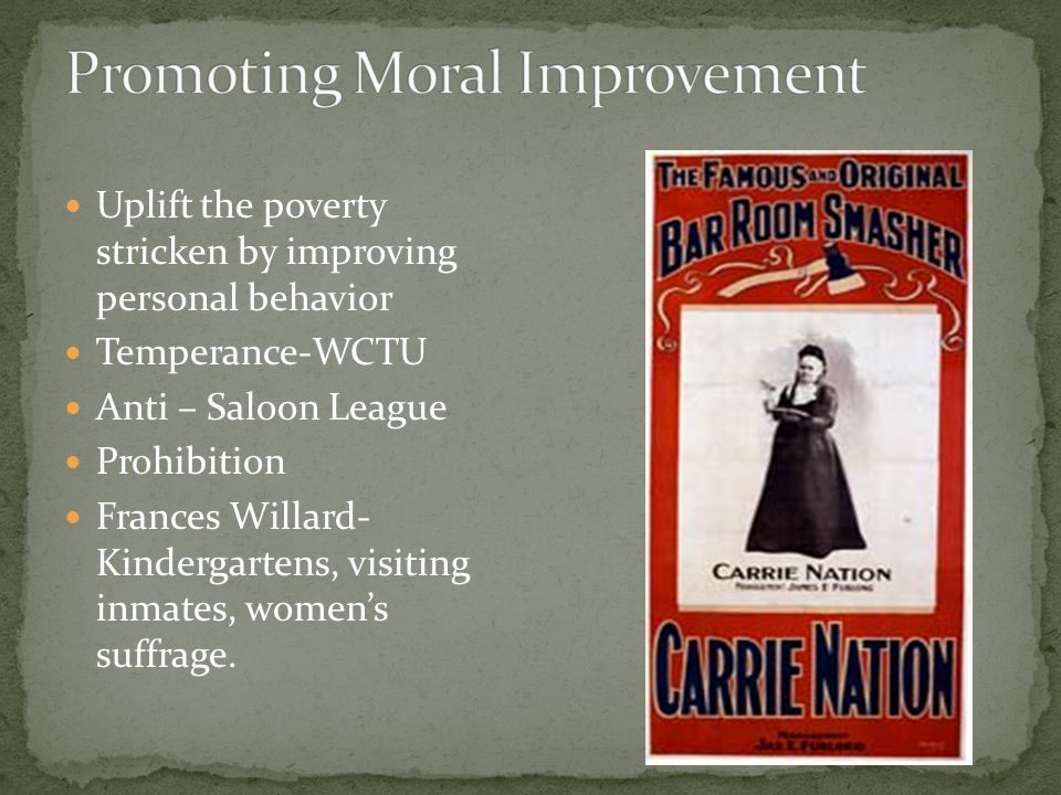 Uplift the poverty stricken by improving personal behavior Temperance-WCTU Anti – Saloon League Prohibition Frances Willard- Kindergartens, visiting inmates, women's suffrage.