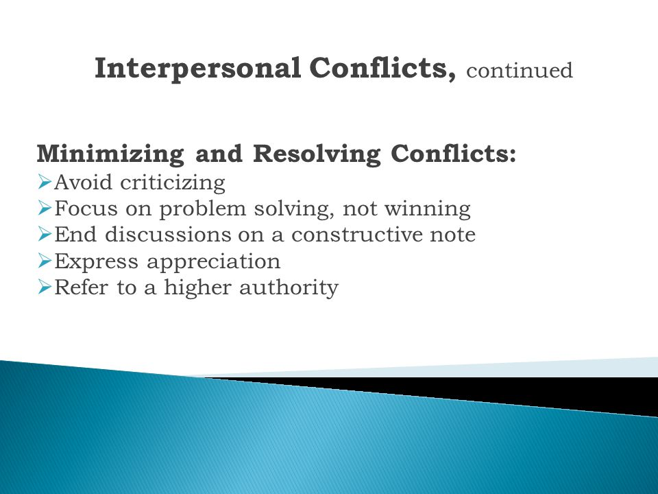 Interpersonal Conflicts Minimizing and Resolving Conflicts:  The right time and place  Decompress emotionally  Allow adequate response time  Do no