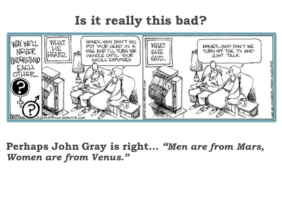 Is it really this bad? Perhaps John Gray is right… Men are from Mars, Women are from Venus.