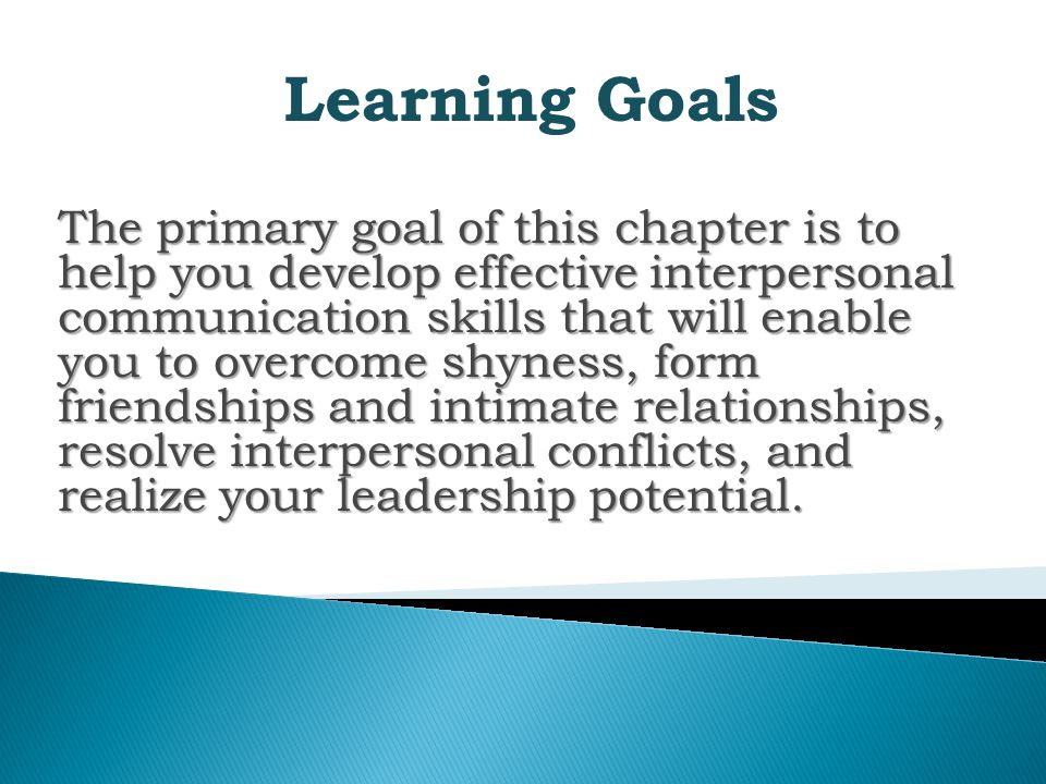 Learning Goals The primary goal of this chapter is to help you develop effective interpersonal communication skills that will enable you to overcome shyness, form friendships and intimate relationships, resolve interpersonal conflicts, and realize your leadership potential.
