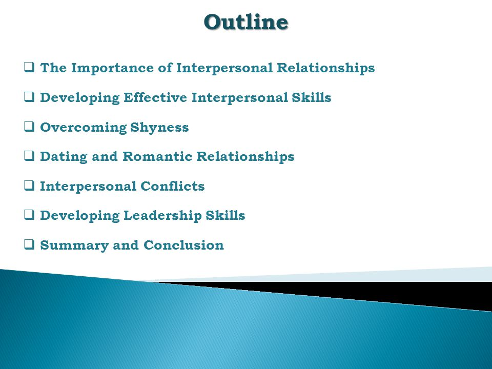 Outline  The Importance of Interpersonal Relationships  Developing Effective Interpersonal Skills  Overcoming Shyness  Dating and Romantic Relationships  Interpersonal Conflicts  Developing Leadership Skills  Summary and Conclusion