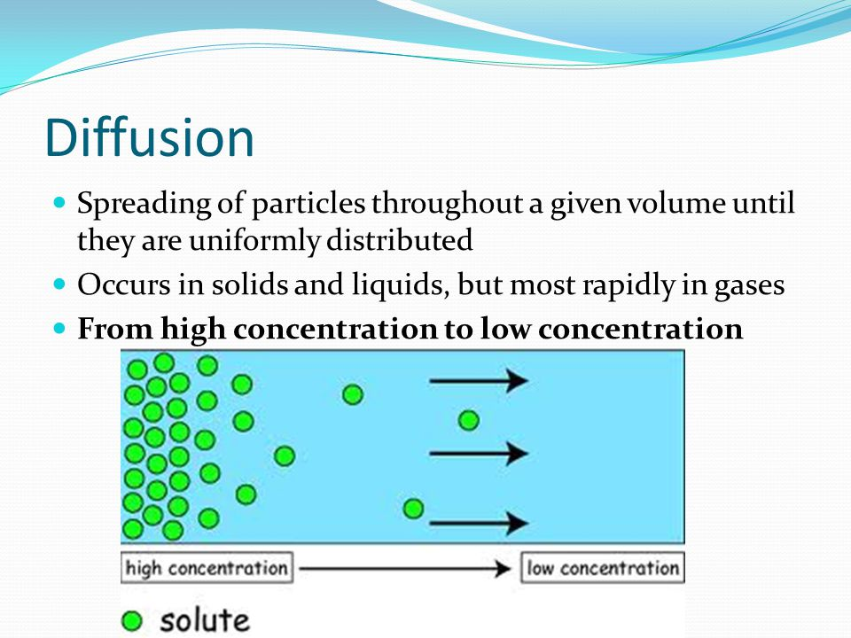 Diffusion Spreading of particles throughout a given volume until they are uniformly distributed Occurs in solids and liquids, but most rapidly in gase