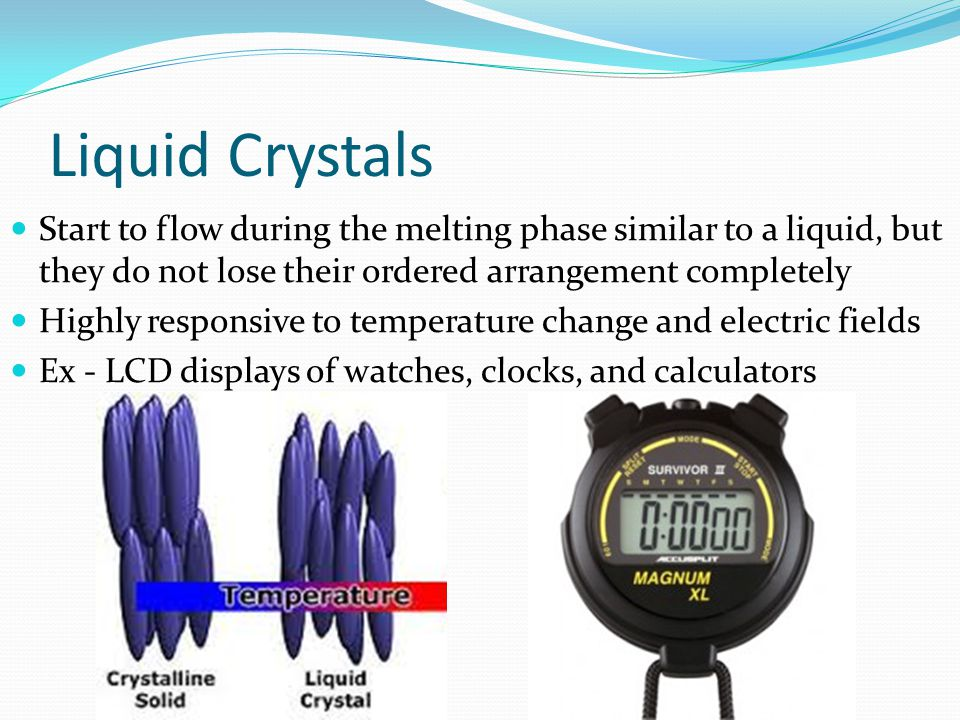 Liquid Crystals Start to flow during the melting phase similar to a liquid, but they do not lose their ordered arrangement completely Highly responsiv