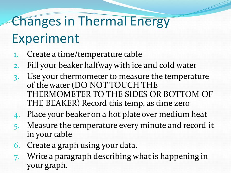 Changes in Thermal Energy Experiment 1. Create a time/temperature table 2. Fill your beaker halfway with ice and cold water 3. Use your thermometer to