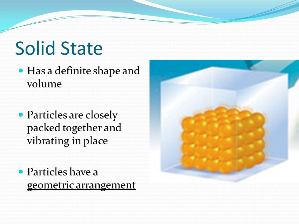 Solid State Has a definite shape and volume Particles are closely packed together and vibrating in place Particles have a geometric arrangement