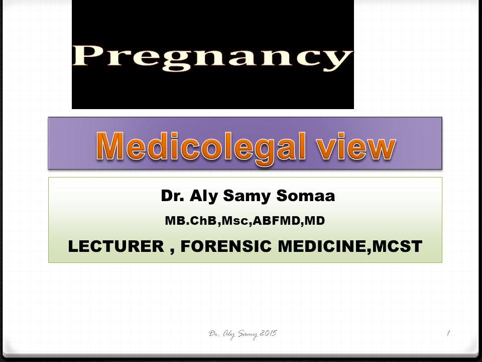Dr. Aly Samy Somaa MB.ChB,Msc,ABFMD,MD LECTURER, FORENSIC MEDICINE,MCST Dr. Aly Samy 20151