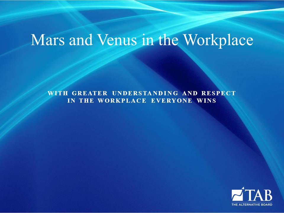 WITH GREATER UNDERSTANDING AND RESPECT IN THE WORKPLACE EVERYONE WINS Mars and Venus in the Workplace