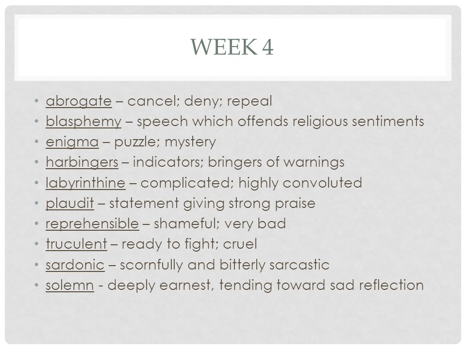WEEK 4 abrogate – cancel; deny; repeal blasphemy – speech which offends religious sentiments enigma – puzzle; mystery harbingers – indicators; bringers of warnings labyrinthine – complicated; highly convoluted plaudit – statement giving strong praise reprehensible – shameful; very bad truculent – ready to fight; cruel sardonic – scornfully and bitterly sarcastic solemn - deeply earnest, tending toward sad reflection