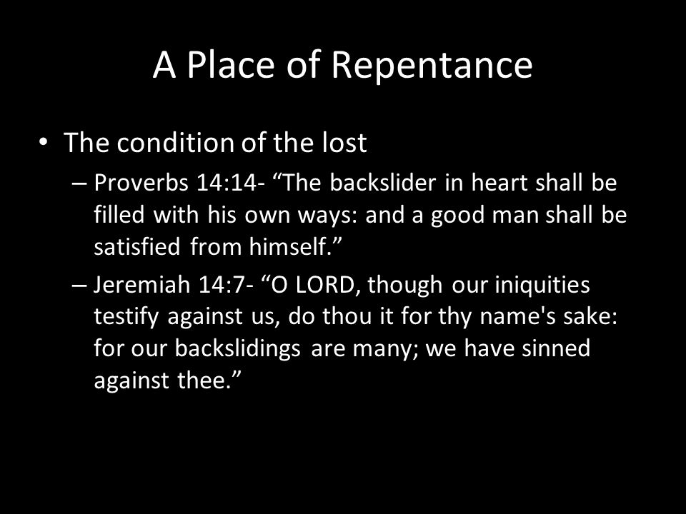 A Place of Repentance The condition of the lost – Proverbs 14:14- The backslider in heart shall be filled with his own ways: and a good man shall be satisfied from himself. – Jeremiah 14:7- O LORD, though our iniquities testify against us, do thou it for thy name s sake: for our backslidings are many; we have sinned against thee.