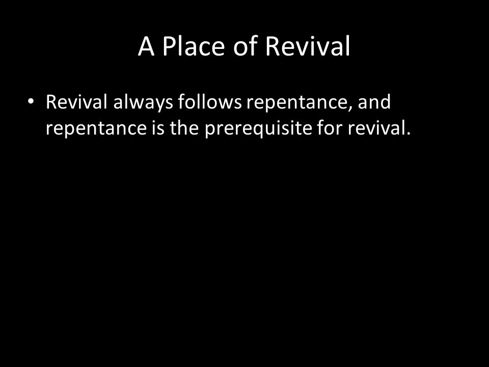 A Place of Revival Revival always follows repentance, and repentance is the prerequisite for revival.