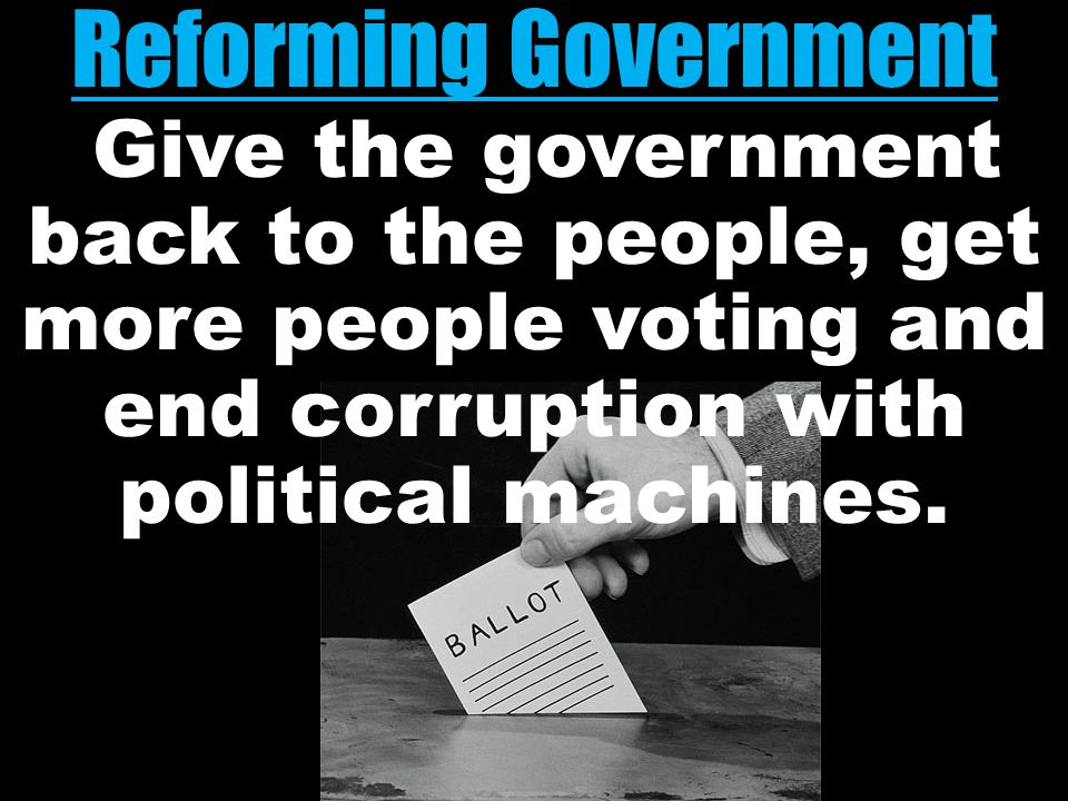 Reforming Government Reforming Government Give the government back to the people, get more people voting and end corruption with political machines.