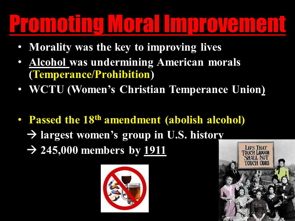 Promoting Moral Improvement Morality was the key to improving lives Alcohol was undermining American morals (Temperance/Prohibition) WCTU (Women's Christian Temperance Union) Passed the 18 th amendment (abolish alcohol)  largest women's group in U.S.