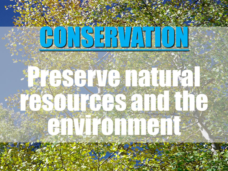 CONSERVATION Preserve natural resources and the environment