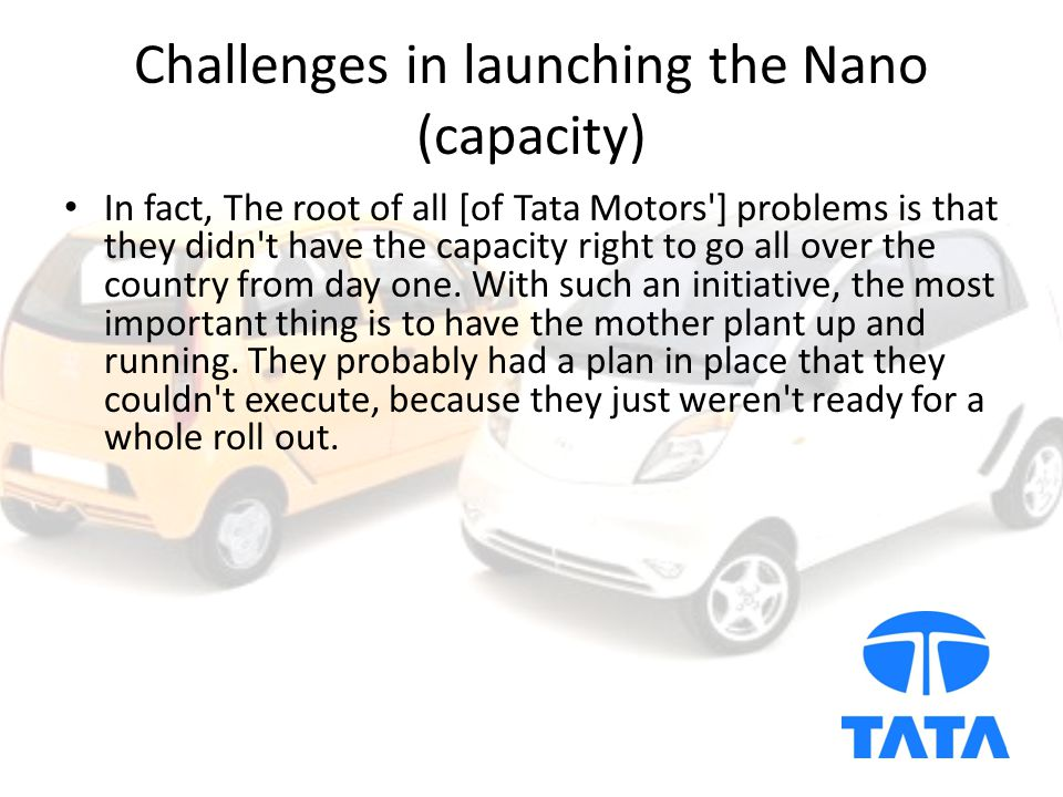 Challenges in launching the Nano (capacity) In fact, The root of all [of Tata Motors ] problems is that they didn t have the capacity right to go all over the country from day one.