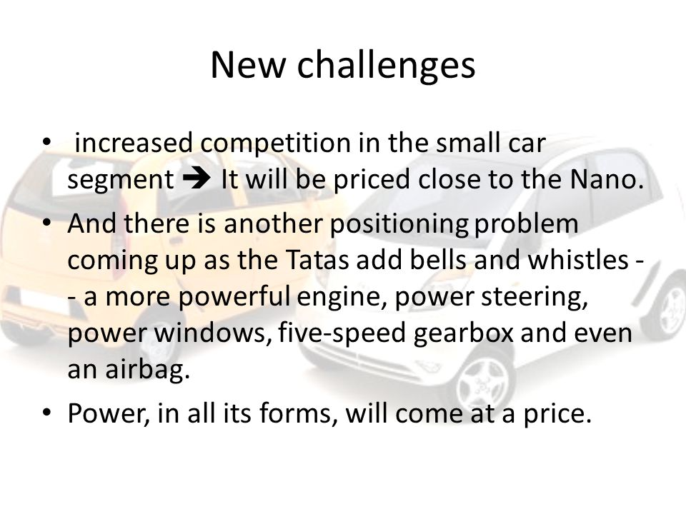 New challenges increased competition in the small car segment  It will be priced close to the Nano.