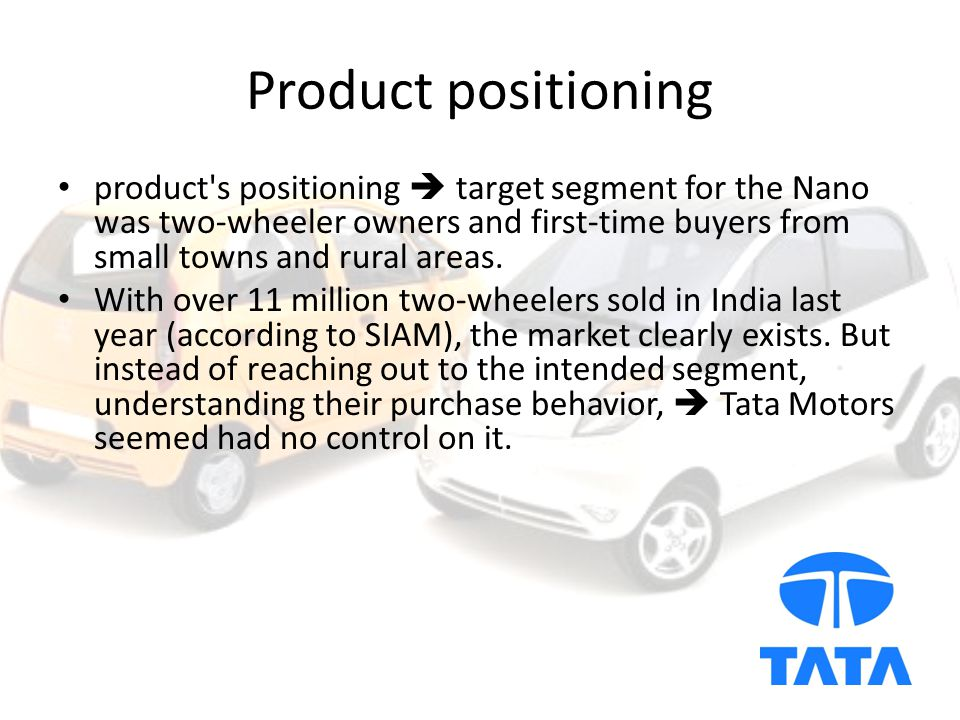 Product positioning product s positioning  target segment for the Nano was two-wheeler owners and first-time buyers from small towns and rural areas.