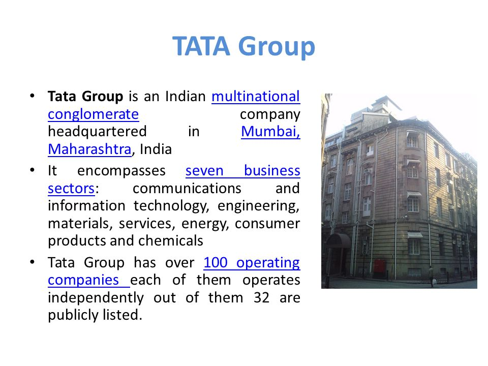 TATA Group Tata Group is an Indian multinational conglomerate company headquartered in Mumbai, Maharashtra, Indiamultinational conglomerateMumbai, Maharashtra It encompasses seven business sectors: communications and information technology, engineering, materials, services, energy, consumer products and chemicalsseven business sectors Tata Group has over 100 operating companies each of them operates independently out of them 32 are publicly listed.100 operating companies