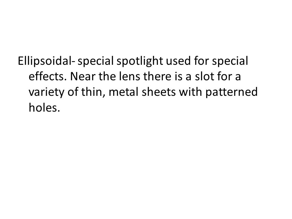 Ellipsoidal- special spotlight used for special effects. Near the lens there is a slot for a variety of thin, metal sheets with patterned holes.