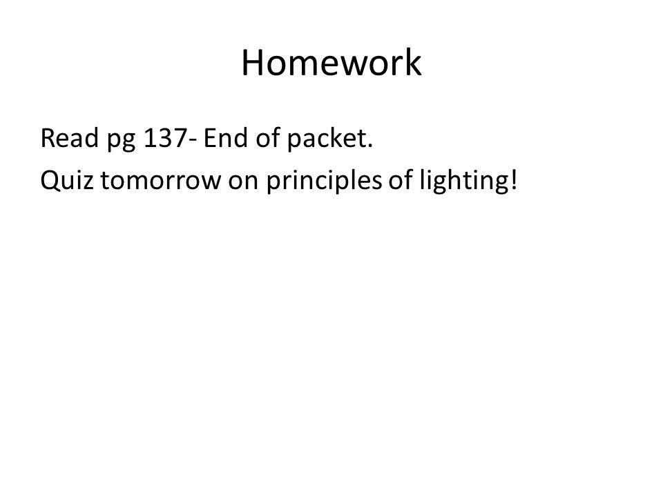 Homework Read pg 137- End of packet. Quiz tomorrow on principles of lighting!
