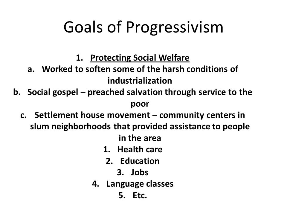 Goals of Progressivism 1.Protecting Social Welfare a.Worked to soften some of the harsh conditions of industrialization b.Social gospel – preached salvation through service to the poor c.Settlement house movement – community centers in slum neighborhoods that provided assistance to people in the area 1.Health care 2.Education 3.Jobs 4.Language classes 5.Etc.
