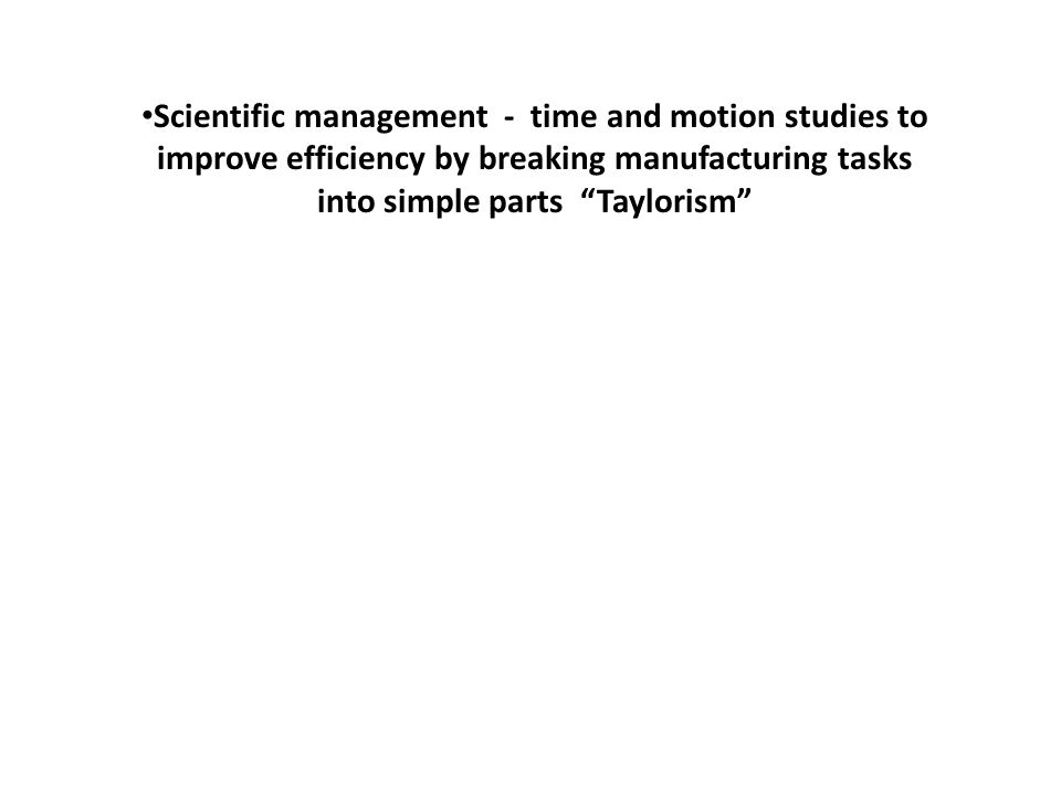 Scientific management - time and motion studies to improve efficiency by breaking manufacturing tasks into simple parts Taylorism