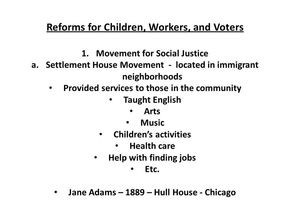 Reforms for Children, Workers, and Voters 1.Movement for Social Justice a.Settlement House Movement - located in immigrant neighborhoods Provided services to those in the community Taught English Arts Music Children's activities Health care Help with finding jobs Etc.