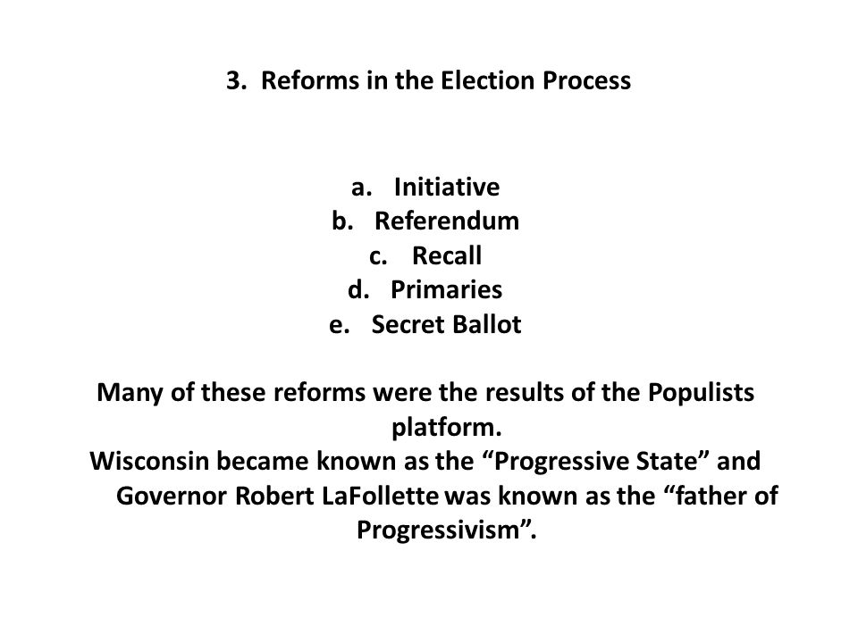 3. Reforms in the Election Process a.Initiative b.Referendum c.Recall d.Primaries e.Secret Ballot Many of these reforms were the results of the Populi