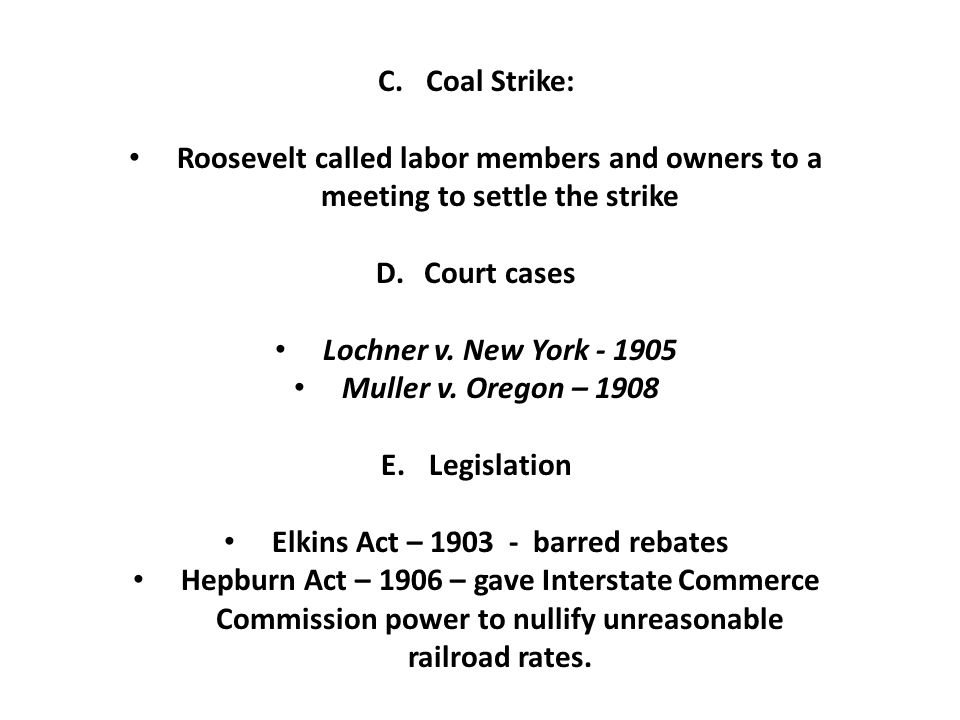 C.Coal Strike: Roosevelt called labor members and owners to a meeting to settle the strike D.Court cases Lochner v.