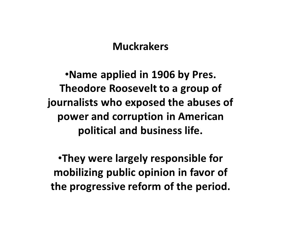 Muckrakers Name applied in 1906 by Pres.