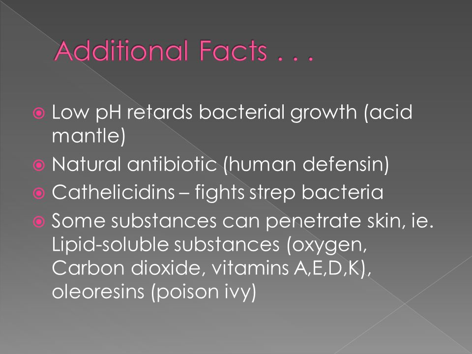 Low pH retards bacterial growth (acid mantle)  Natural antibiotic (human defensin)  Cathelicidins – fights strep bacteria  Some substances can penetrate skin, ie.