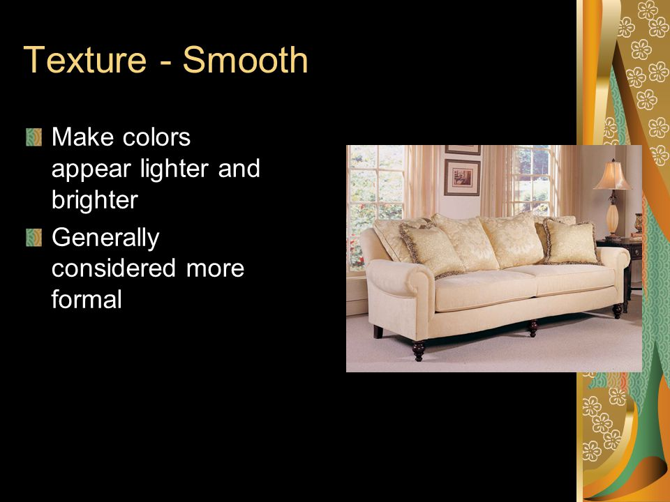 Texture - Smooth Make colors appear lighter and brighter Generally considered more formal