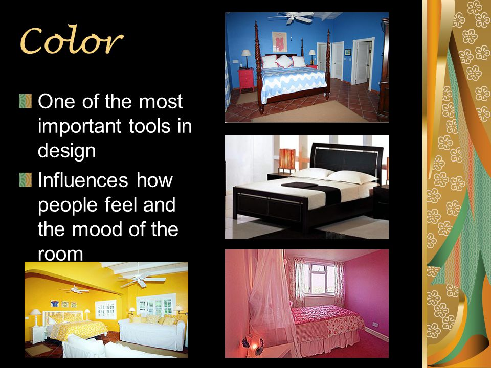 Color One of the most important tools in design Influences how people feel and the mood of the room