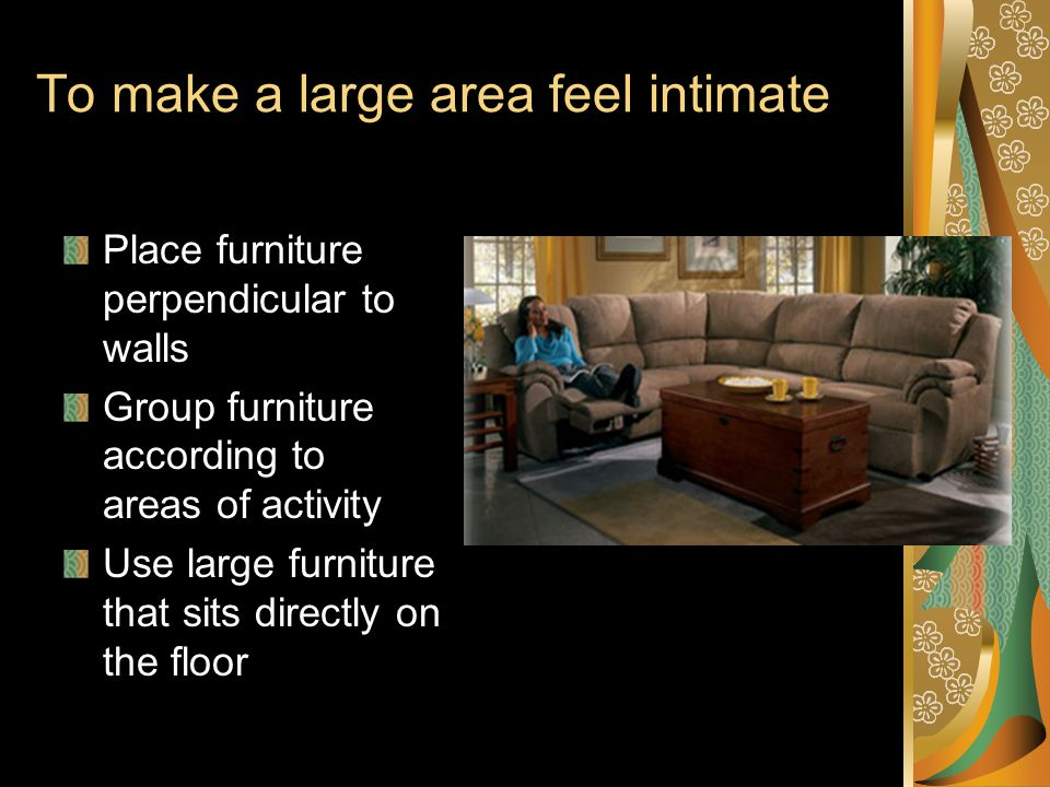 To make a large area feel intimate Place furniture perpendicular to walls Group furniture according to areas of activity Use large furniture that sits directly on the floor