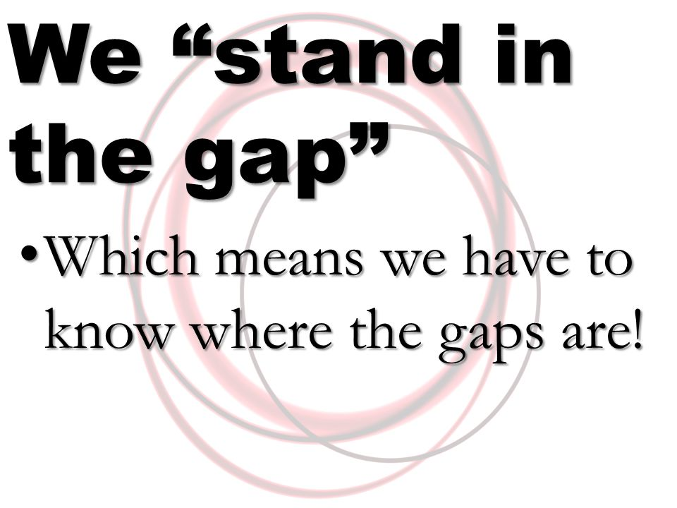 We stand in the gap Which means we have to know where the gaps are.