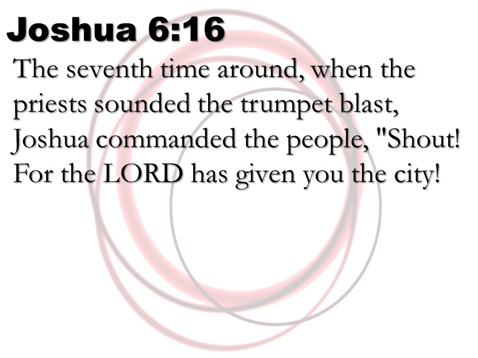 Joshua 6:16 The seventh time around, when the priests sounded the trumpet blast, Joshua commanded the people, Shout.