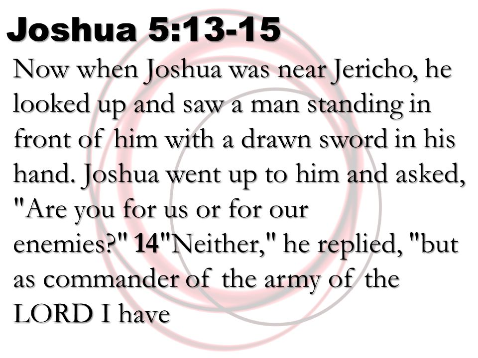 Joshua 5:13-15 Now when Joshua was near Jericho, he looked up and saw a man standing in front of him with a drawn sword in his hand.