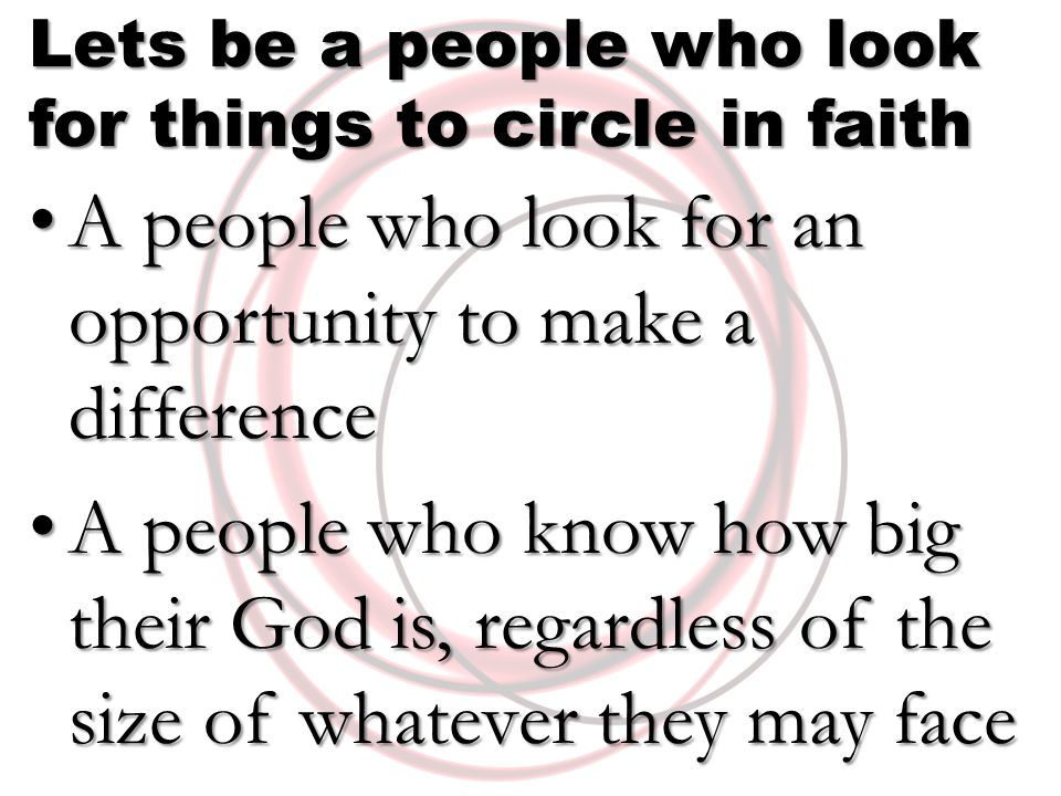 Lets be a people who look for things to circle in faith A people who look for an opportunity to make a difference A people who look for an opportunity to make a difference A people who know how big their God is, regardless of the size of whatever they may face A people who know how big their God is, regardless of the size of whatever they may face