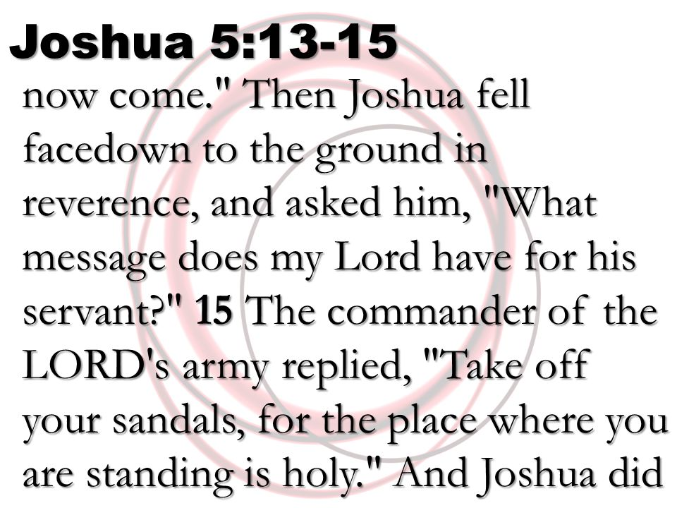 Joshua 5:13-15 now come. Then Joshua fell facedown to the ground in reverence, and asked him, What message does my Lord have for his servant? 15 The commander of the LORD s army replied, Take off your sandals, for the place where you are standing is holy. And Joshua did now come. Then Joshua fell facedown to the ground in reverence, and asked him, What message does my Lord have for his servant? 15 The commander of the LORD s army replied, Take off your sandals, for the place where you are standing is holy. And Joshua did so.
