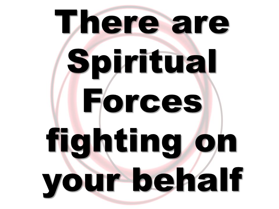 There are Spiritual Forces fighting on your behalf