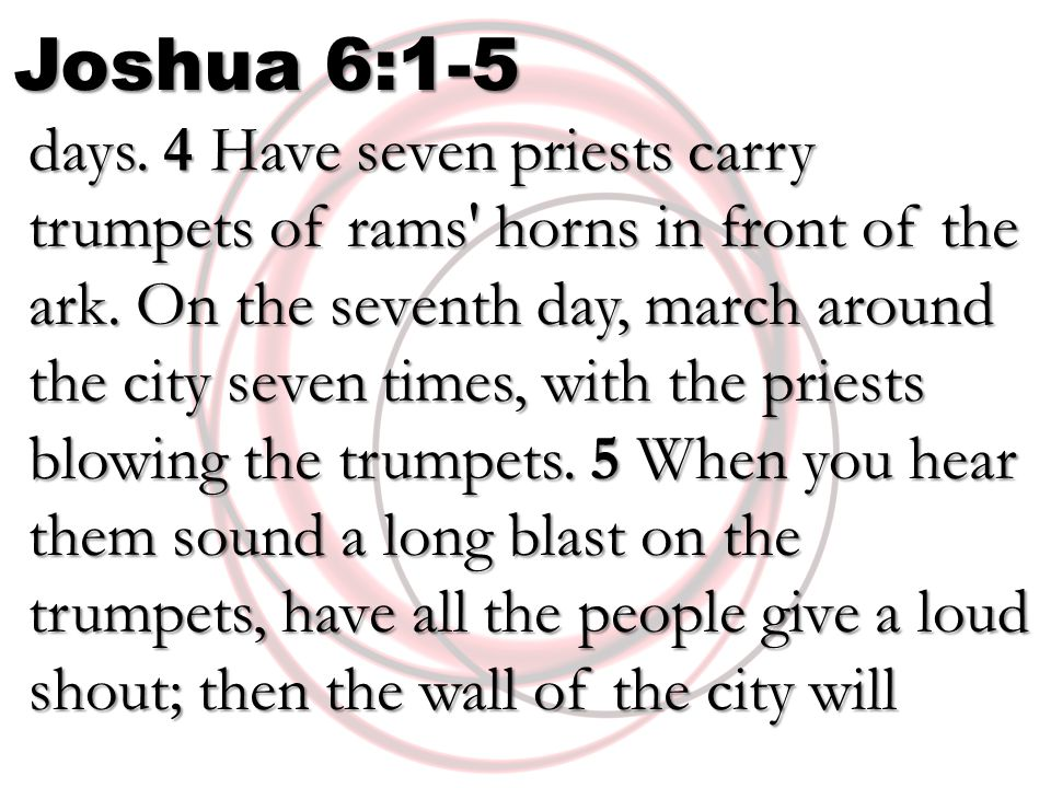 Joshua 6:1-5 days. 4 Have seven priests carry trumpets of rams' horns in front of the ark. On the seventh day, march around the city seven times, with